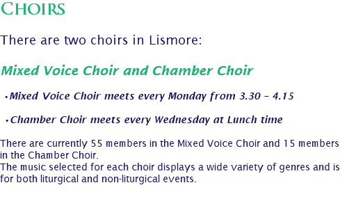 Choirs There are two choirs in Lismore: Mixed Voice Choir and Chamber Choir •Mixed Voice Choir meets every Monday from 3.30 – 4.15 •Chamber Choir meets every Wednesday at Lunch time There are currently 55 members in the Mixed Voice Choir and 15 members in the Chamber Choir. The music selected for each choir displays a wide variety of genres and is for both liturgical and non-liturgical events.