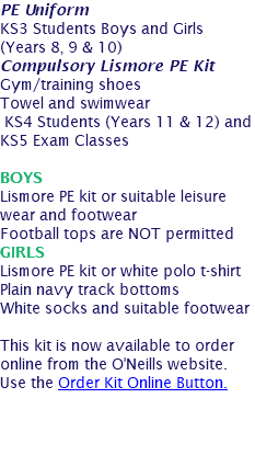 PE Uniform KS3 Students Boys and Girls (Years 8, 9 & 10) Compulsory Lismore PE Kit Gym/training shoes Towel and swimwear KS4 Students (Years 11 & 12) and KS5 Exam Classes BOYS Lismore PE kit or suitable leisure wear and footwear Football tops are NOT permitted GIRLS Lismore PE kit or white polo t-shirt Plain navy track bottoms White socks and suitable footwear This kit is now available to order online from the O'Neills website. Use the Order Kit Online Button.
