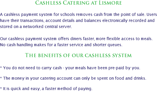 Cashless Catering at Lismore A cashless payment system for schools removes cash from the point of sale. Users have their transactions, account details and balances electronically recorded and stored on a networked central server. Our cashless payment system offers diners faster, more flexible access to meals. No cash handling makes for a faster service and shorter queues. The benefits of our cashless system * You do not need to carry cash - your meals have been pre-paid by you. * The money in your catering account can only be spent on food and drinks. * It is quick and easy, a faster method of paying.