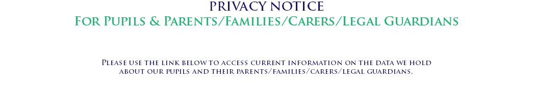 PRIVACY NOTICE For Pupils & Parents/Families/Carers/Legal Guardians Please use the link below to access current information on the data we hold about our pupils and their parents/families/carers/legal guardians.
