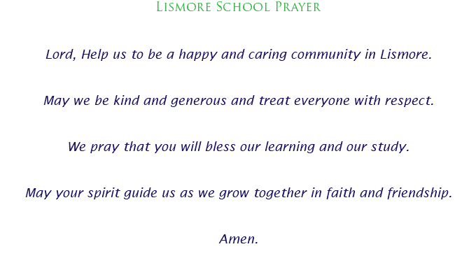 Lismore School Prayer Lord, Help us to be a happy and caring community in Lismore. May we be kind and generous and treat everyone with respect. We pray that you will bless our learning and our study. May your spirit guide us as we grow together in faith and friendship. Amen.